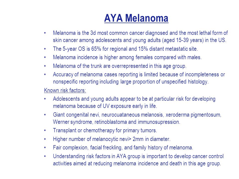 AYA Melanoma Melanoma is the 3d most common cancer diagnosed and the most lethal form of skin cancer among adolescents and young adults (aged 15-39 years) in the US.