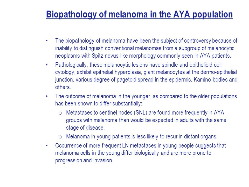 Biopathology of melanoma in the AYA population The biopathology of melanoma have been the subject of controversy because of inability to distinguish conventional melanomas from a subgroup of melanocytic neoplasms with Spitz nevus-like morphology commonly seen in AYA patients.