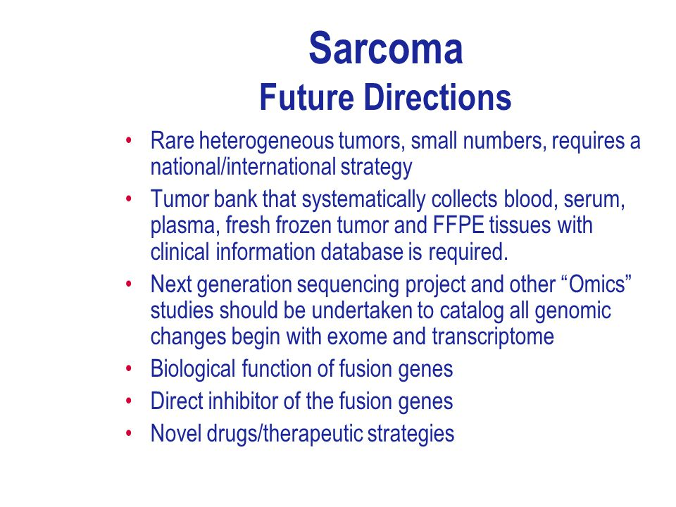 Sarcoma Future Directions Rare heterogeneous tumors, small numbers, requires a national/international strategy Tumor bank that systematically collects blood, serum, plasma, fresh frozen tumor and FFPE tissues with clinical information database is required.
