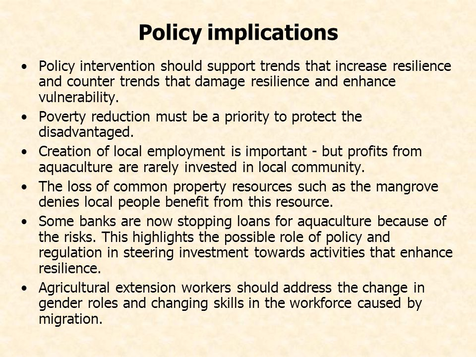 Policy implications Policy intervention should support trends that increase resilience and counter trends that damage resilience and enhance vulnerability.