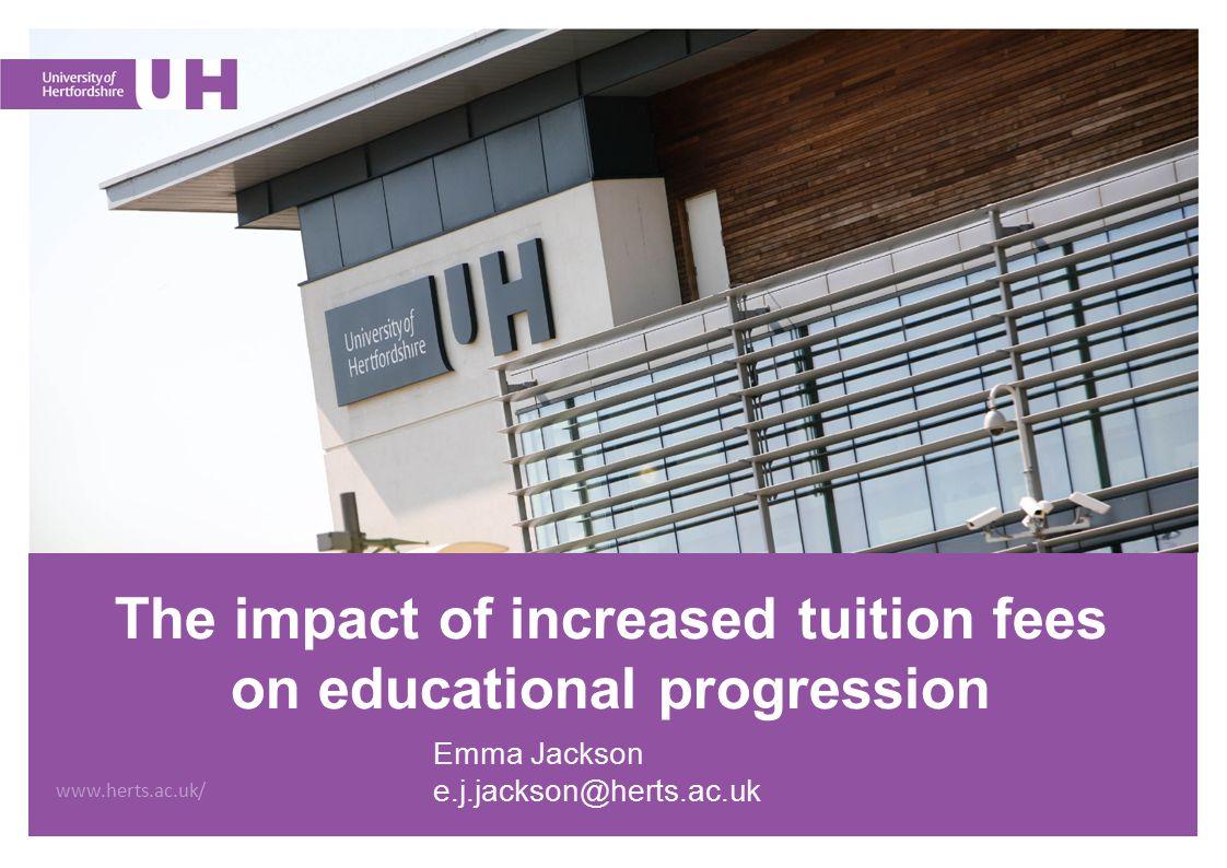 www.herts.ac.uk/ The impact of increased tuition fees on educational progression Emma Jackson e.j.jackson@herts.ac.uk