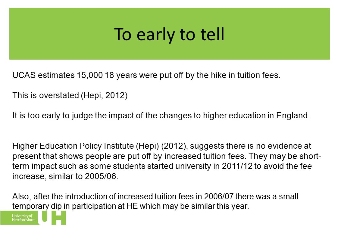 To early to tell UCAS estimates 15,000 18 years were put off by the hike in tuition fees. This is overstated (Hepi, 2012) It is too early to judge the