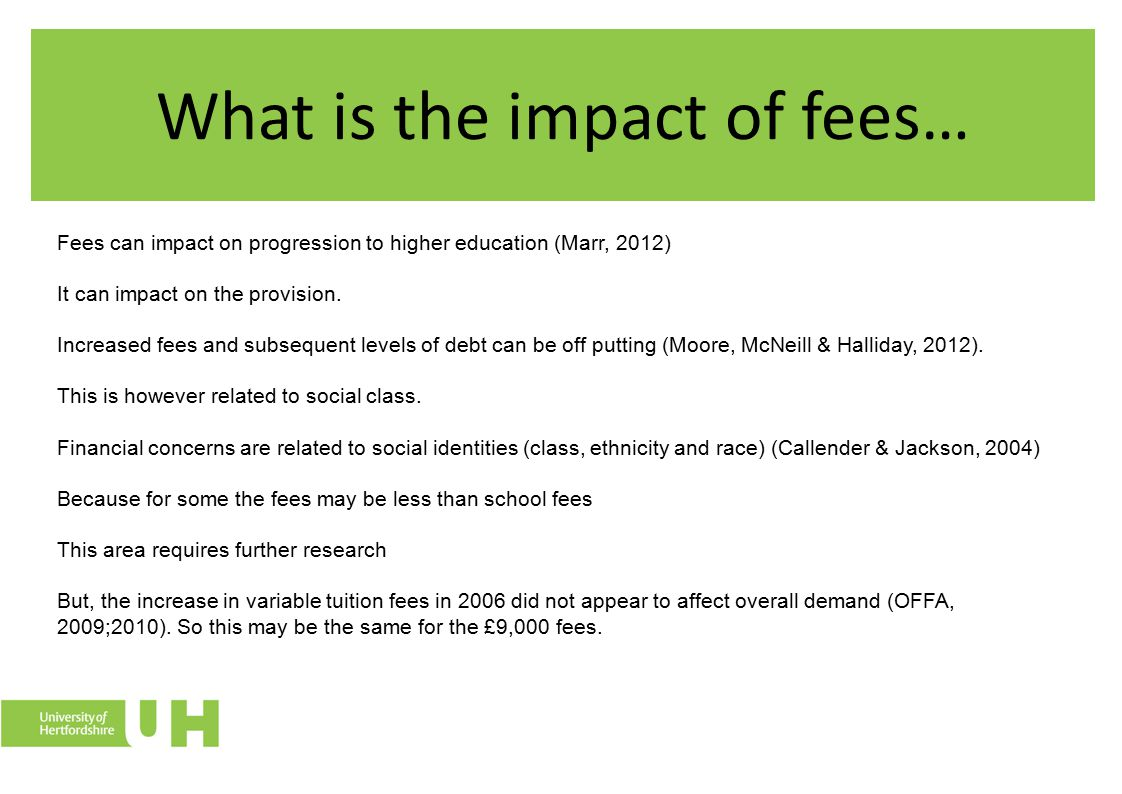 What is the impact of fees… Fees can impact on progression to higher education (Marr, 2012) It can impact on the provision. Increased fees and subsequ