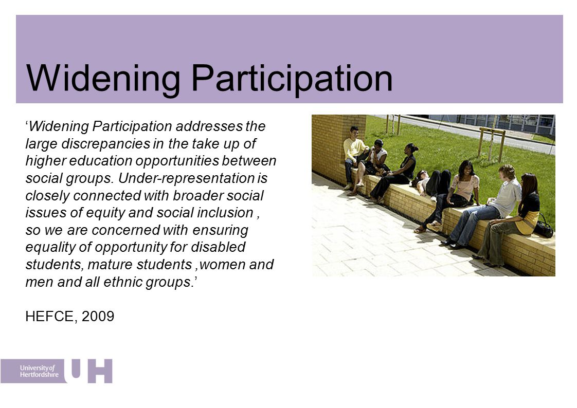 Widening Participation 'Widening Participation addresses the large discrepancies in the take up of higher education opportunities between social group