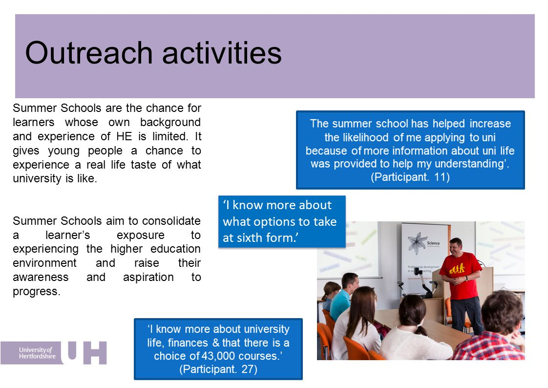 Outreach activities Summer Schools are the chance for learners whose own background and experience of HE is limited. It gives young people a chance to