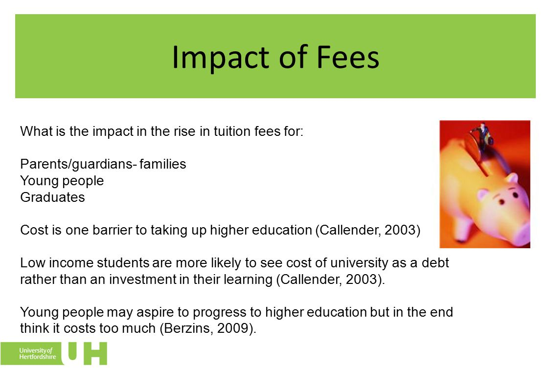 Impact of Fees What is the impact in the rise in tuition fees for: Parents/guardians- families Young people Graduates Cost is one barrier to taking up higher education (Callender, 2003) Low income students are more likely to see cost of university as a debt rather than an investment in their learning (Callender, 2003).