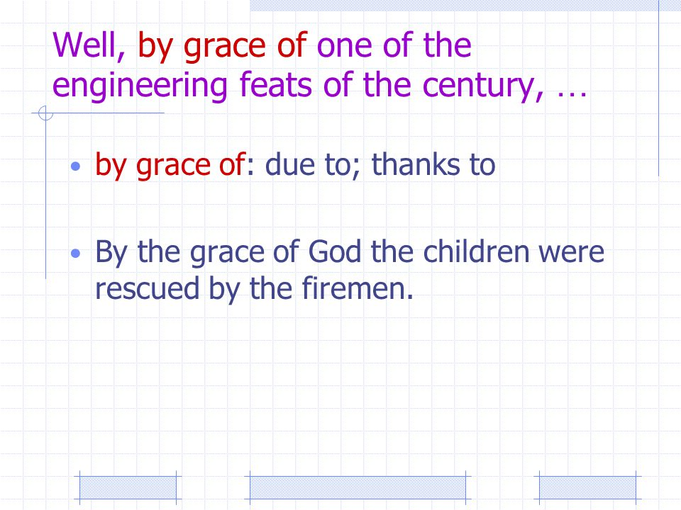 Well, by grace of one of the engineering feats of the century, … by grace of: due to; thanks to By the grace of God the children were rescued by the firemen.