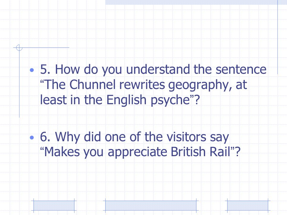 """5. How do you understand the sentence """" The Chunnel rewrites geography, at least in the English psyche """" ? 6. Why did one of the visitors say """" Makes"""