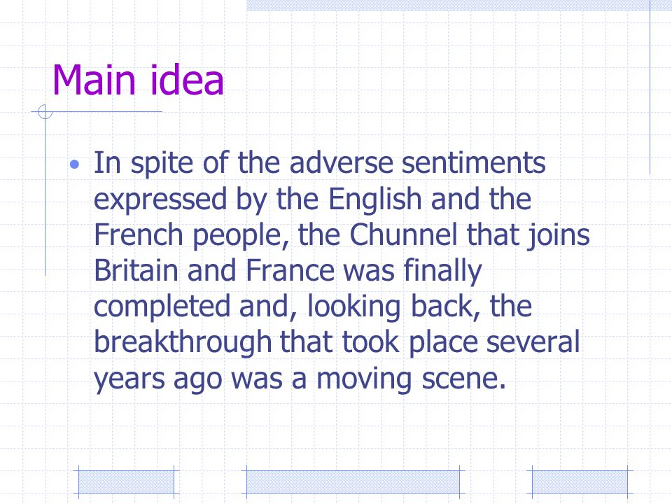 Main idea In spite of the adverse sentiments expressed by the English and the French people, the Chunnel that joins Britain and France was finally completed and, looking back, the breakthrough that took place several years ago was a moving scene.
