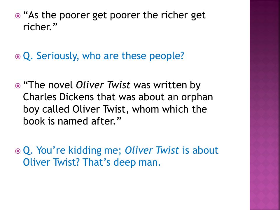" ""As the poorer get poorer the richer get richer.""  Q. Seriously, who are these people?  ""The novel Oliver Twist was written by Charles Dickens tha"