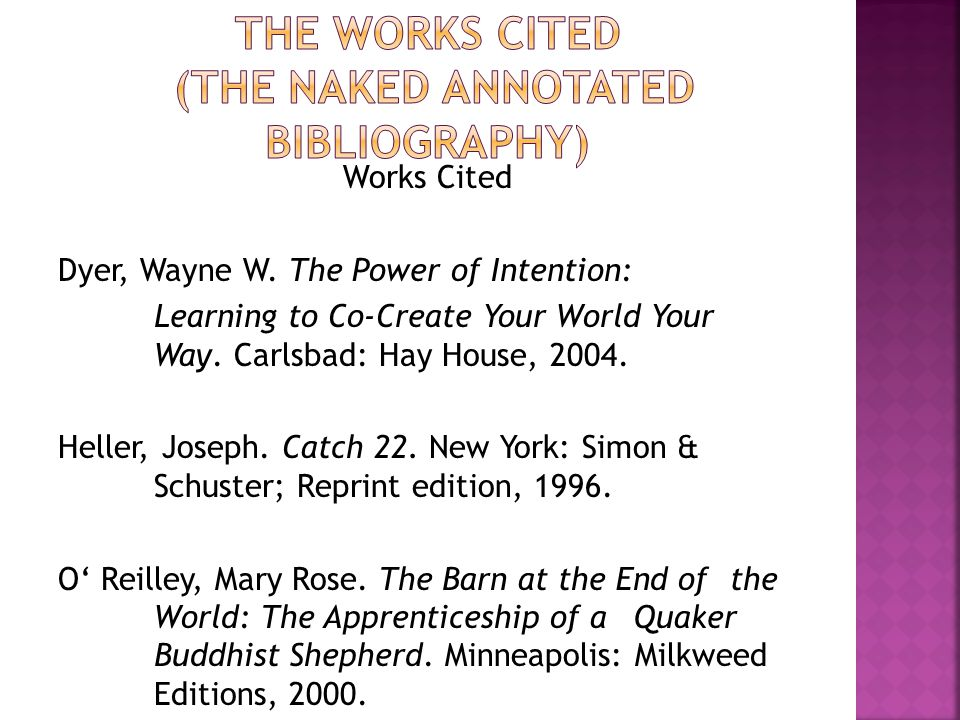 Works Cited Dyer, Wayne W. The Power of Intention: Learning to Co-Create Your World Your Way. Carlsbad: Hay House, 2004. Heller, Joseph. Catch 22. New