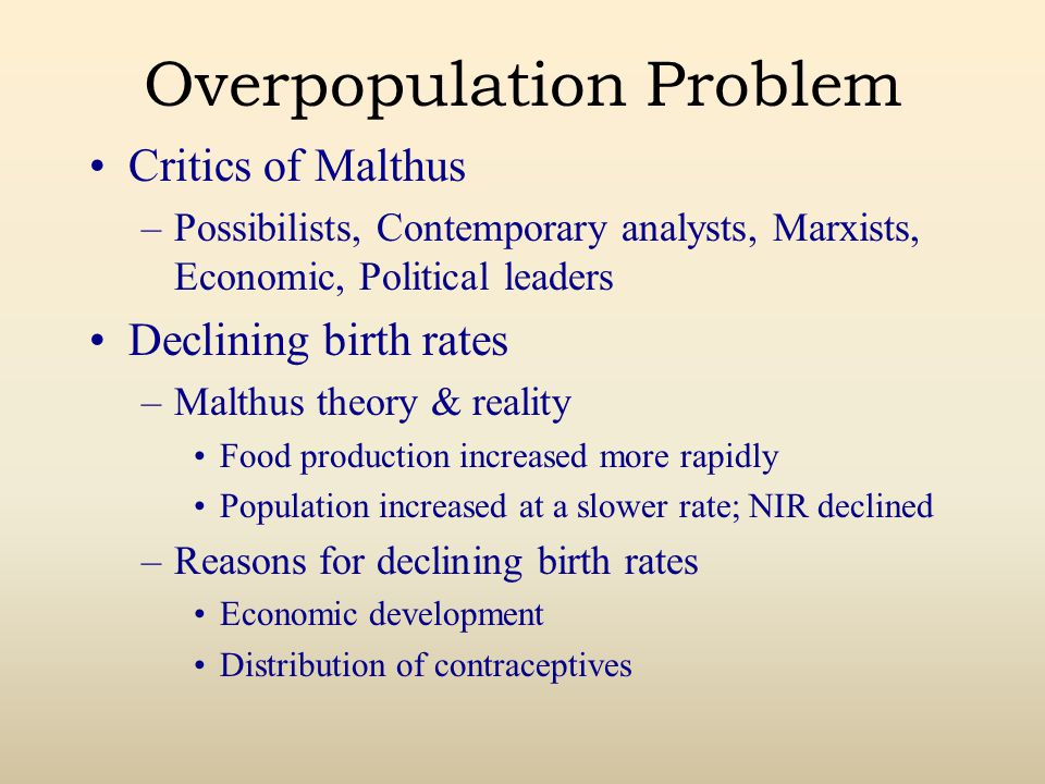 Overpopulation Problem Critics of Malthus –Possibilists, Contemporary analysts, Marxists, Economic, Political leaders Declining birth rates –Malthus theory & reality Food production increased more rapidly Population increased at a slower rate; NIR declined –Reasons for declining birth rates Economic development Distribution of contraceptives