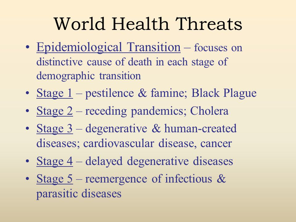 World Health Threats Epidemiological Transition – focuses on distinctive cause of death in each stage of demographic transition Stage 1 – pestilence & famine; Black Plague Stage 2 – receding pandemics; Cholera Stage 3 – degenerative & human-created diseases; cardiovascular disease, cancer Stage 4 – delayed degenerative diseases Stage 5 – reemergence of infectious & parasitic diseases