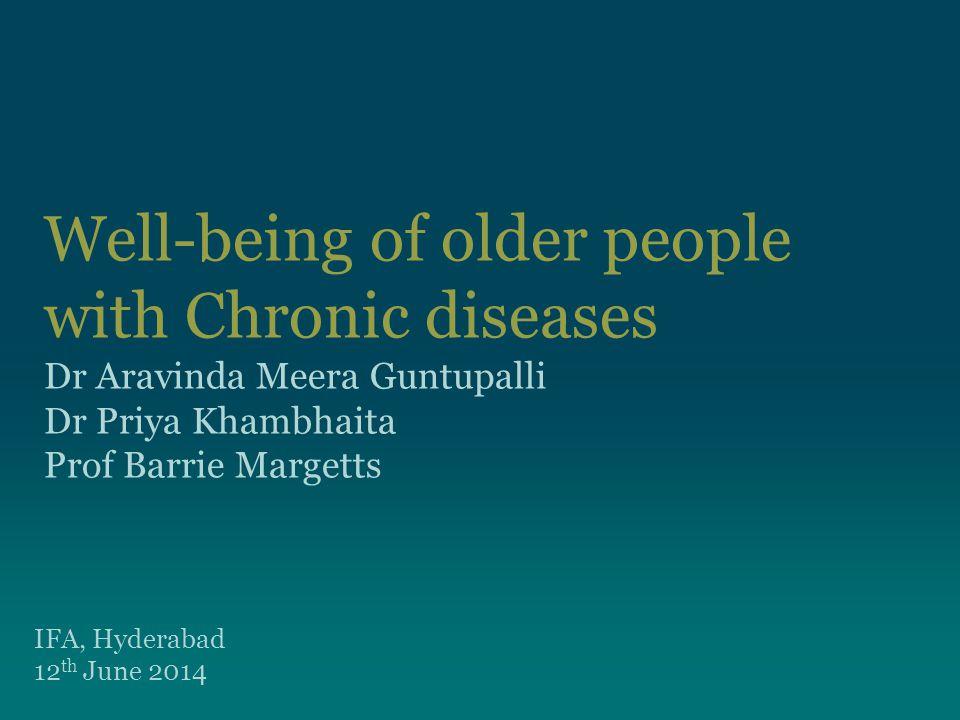 Well-being of older people with Chronic diseases Dr Aravinda Meera Guntupalli Dr Priya Khambhaita Prof Barrie Margetts IFA, Hyderabad 12 th June 2014