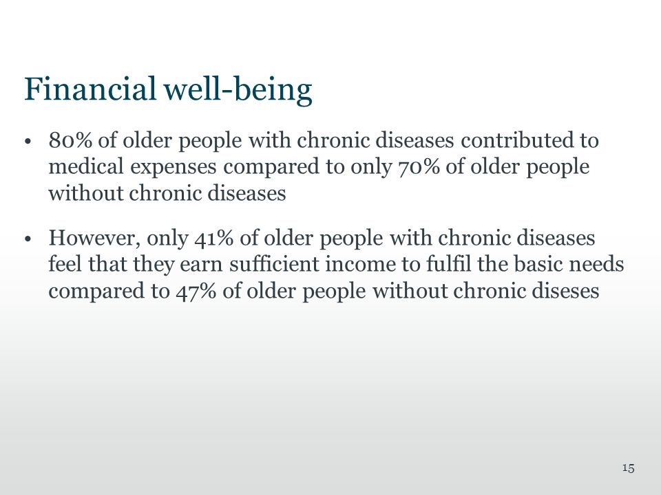 Financial well-being 80% of older people with chronic diseases contributed to medical expenses compared to only 70% of older people without chronic diseases However, only 41% of older people with chronic diseases feel that they earn sufficient income to fulfil the basic needs compared to 47% of older people without chronic diseses 15