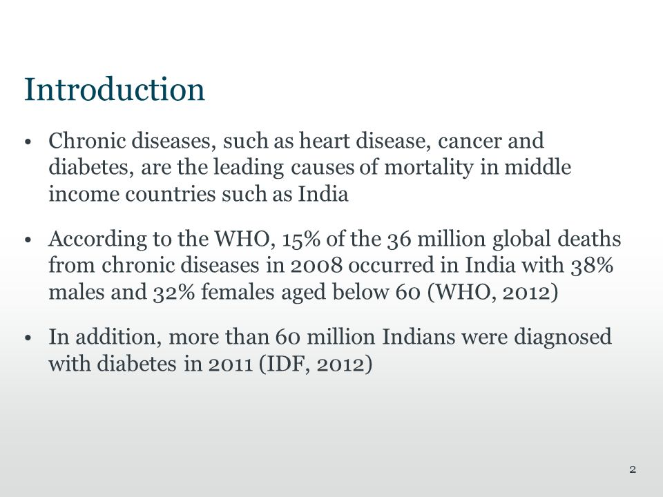 Introduction Chronic diseases, such as heart disease, cancer and diabetes, are the leading causes of mortality in middle income countries such as India According to the WHO, 15% of the 36 million global deaths from chronic diseases in 2008 occurred in India with 38% males and 32% females aged below 60 (WHO, 2012) In addition, more than 60 million Indians were diagnosed with diabetes in 2011 (IDF, 2012) 2