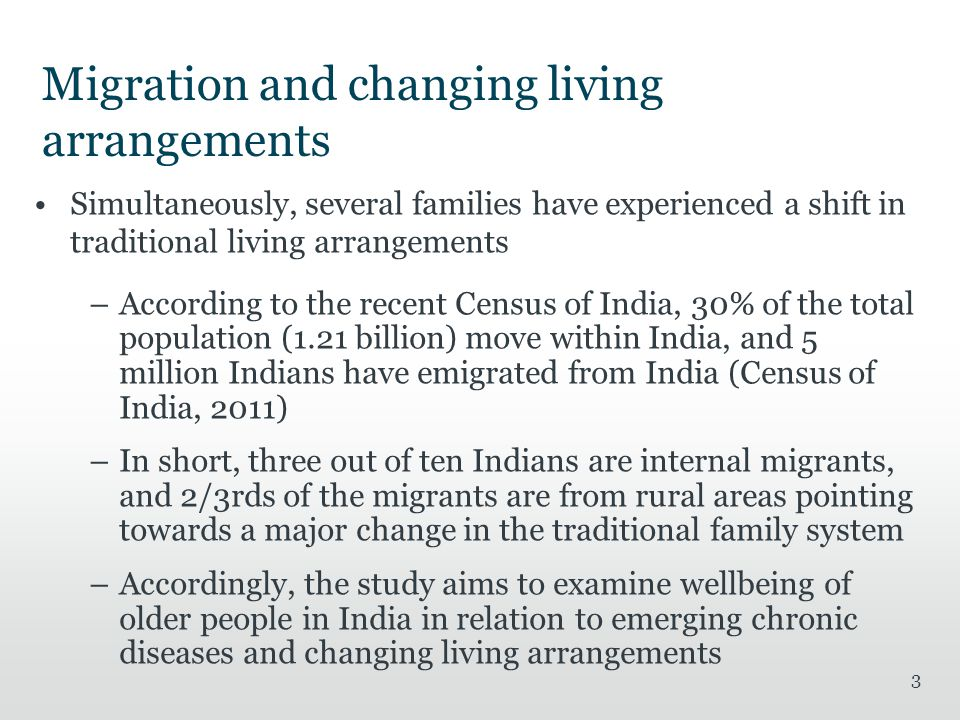Migration and changing living arrangements Simultaneously, several families have experienced a shift in traditional living arrangements –According to the recent Census of India, 30% of the total population (1.21 billion) move within India, and 5 million Indians have emigrated from India (Census of India, 2011) –In short, three out of ten Indians are internal migrants, and 2/3rds of the migrants are from rural areas pointing towards a major change in the traditional family system –Accordingly, the study aims to examine wellbeing of older people in India in relation to emerging chronic diseases and changing living arrangements 3