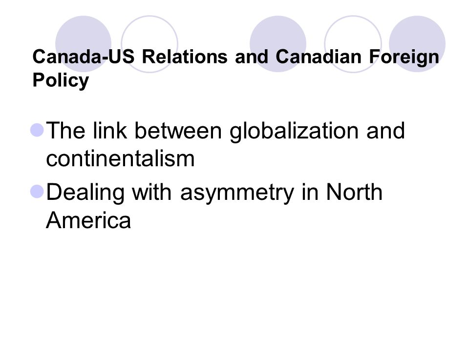 Canada-US Relations and Canadian Foreign Policy The link between globalization and continentalism Dealing with asymmetry in North America