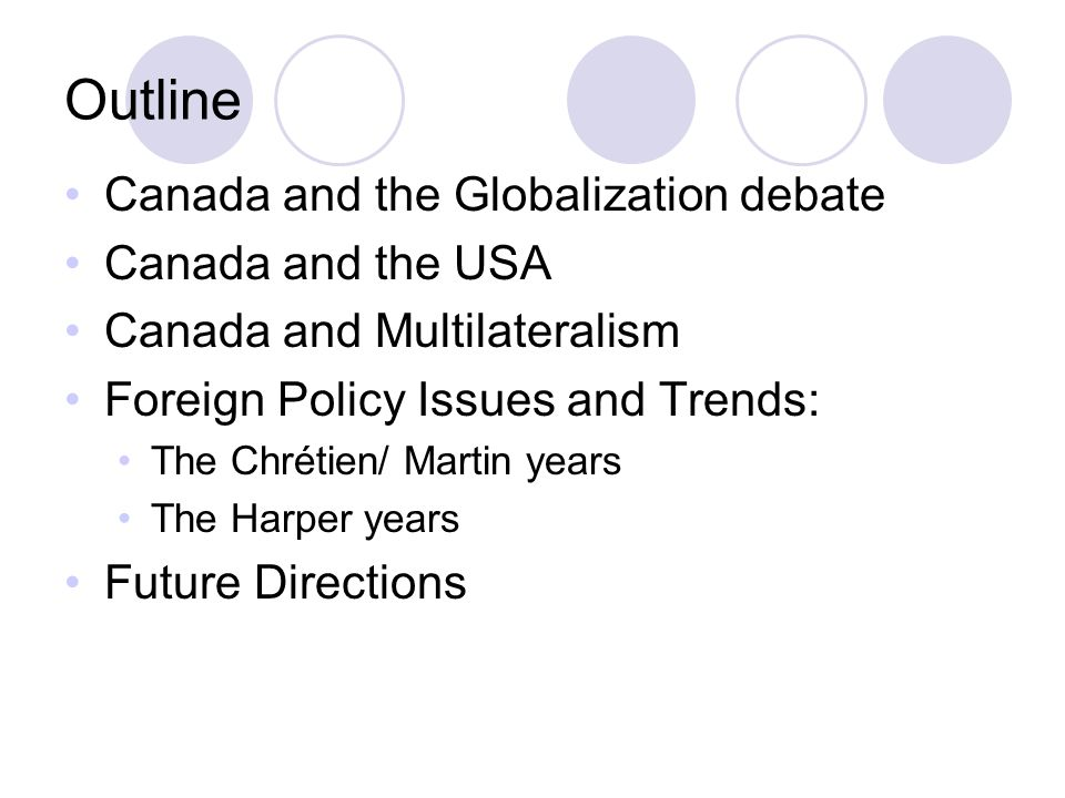 Outline Canada and the Globalization debate Canada and the USA Canada and Multilateralism Foreign Policy Issues and Trends: The Chrétien/ Martin years The Harper years Future Directions