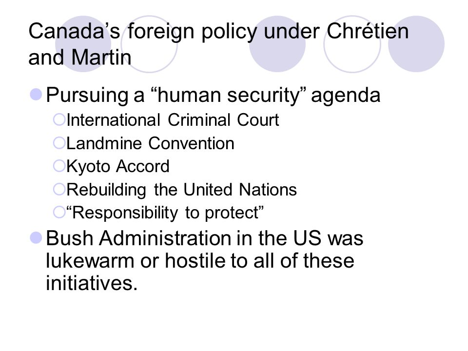 Canada's foreign policy under Chrétien and Martin Pursuing a human security agenda  International Criminal Court  Landmine Convention  Kyoto Accord  Rebuilding the United Nations  Responsibility to protect Bush Administration in the US was lukewarm or hostile to all of these initiatives.