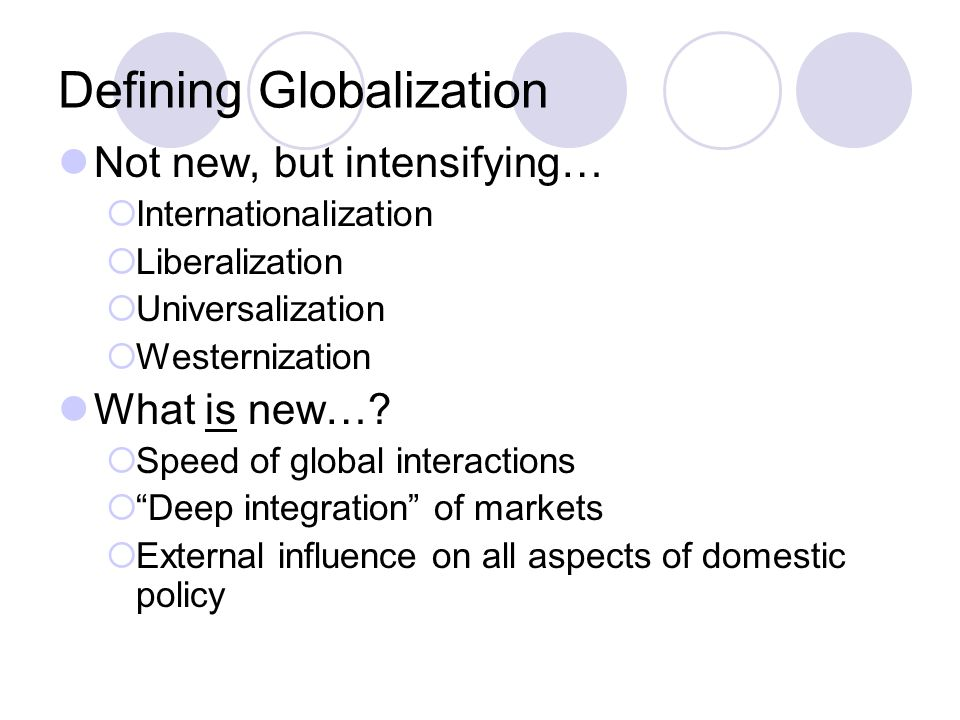 Defining Globalization Not new, but intensifying…  Internationalization  Liberalization  Universalization  Westernization What is new….