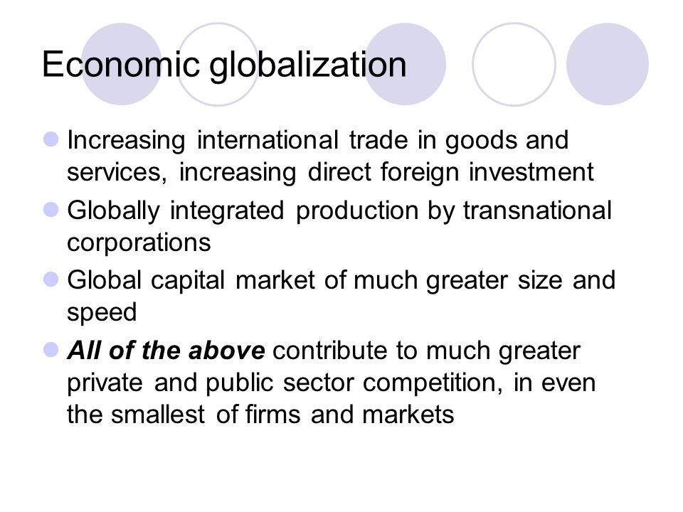Economic globalization Increasing international trade in goods and services, increasing direct foreign investment Globally integrated production by transnational corporations Global capital market of much greater size and speed All of the above contribute to much greater private and public sector competition, in even the smallest of firms and markets