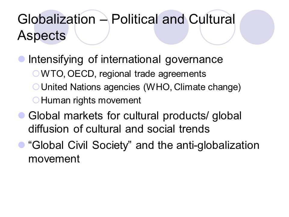 Globalization – Political and Cultural Aspects Intensifying of international governance  WTO, OECD, regional trade agreements  United Nations agencies (WHO, Climate change)  Human rights movement Global markets for cultural products/ global diffusion of cultural and social trends Global Civil Society and the anti-globalization movement