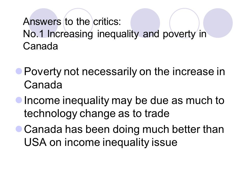 Answers to the critics: No.1 Increasing inequality and poverty in Canada Poverty not necessarily on the increase in Canada Income inequality may be due as much to technology change as to trade Canada has been doing much better than USA on income inequality issue