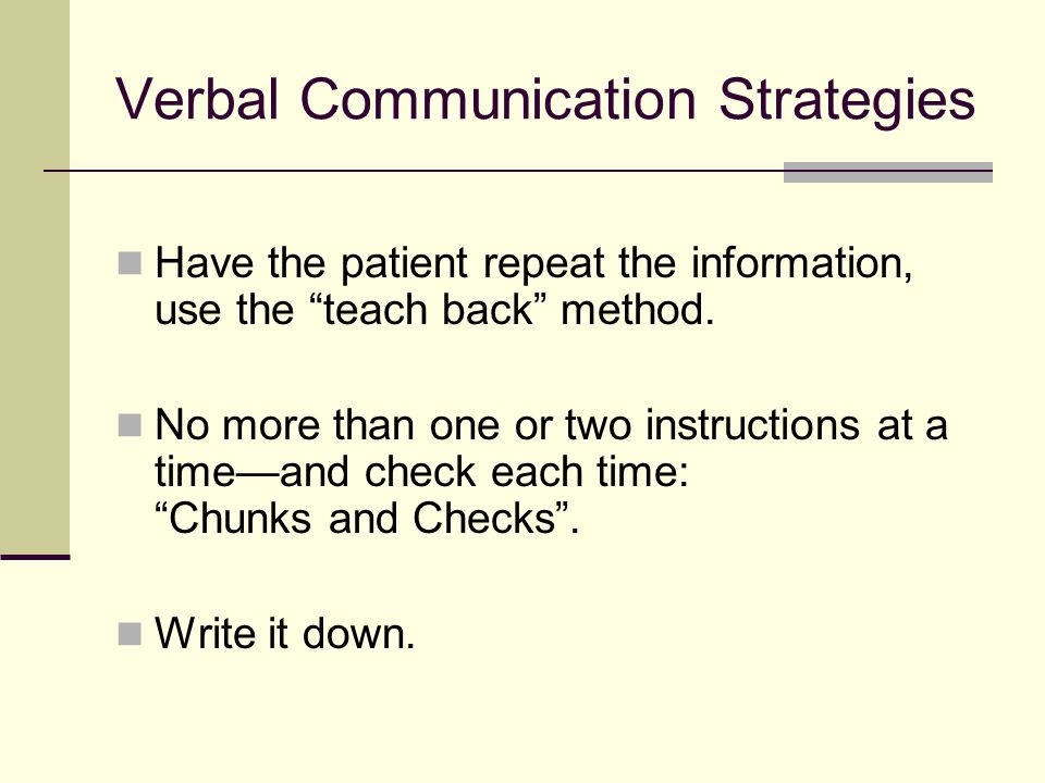 Verbal Communication Strategies Have the patient repeat the information, use the teach back method.