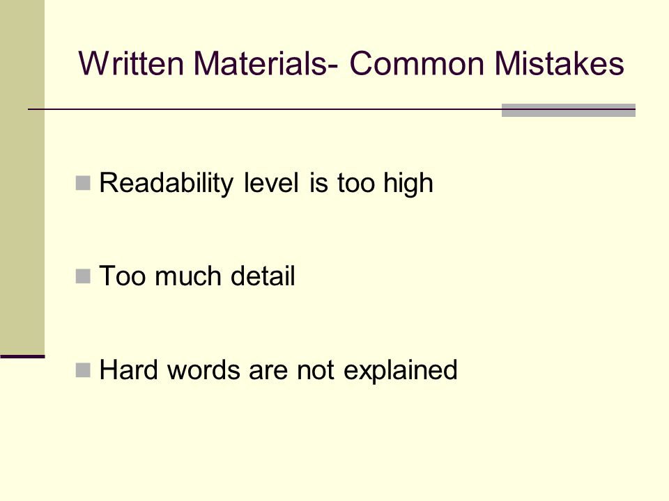 Written Materials- Common Mistakes Readability level is too high Too much detail Hard words are not explained