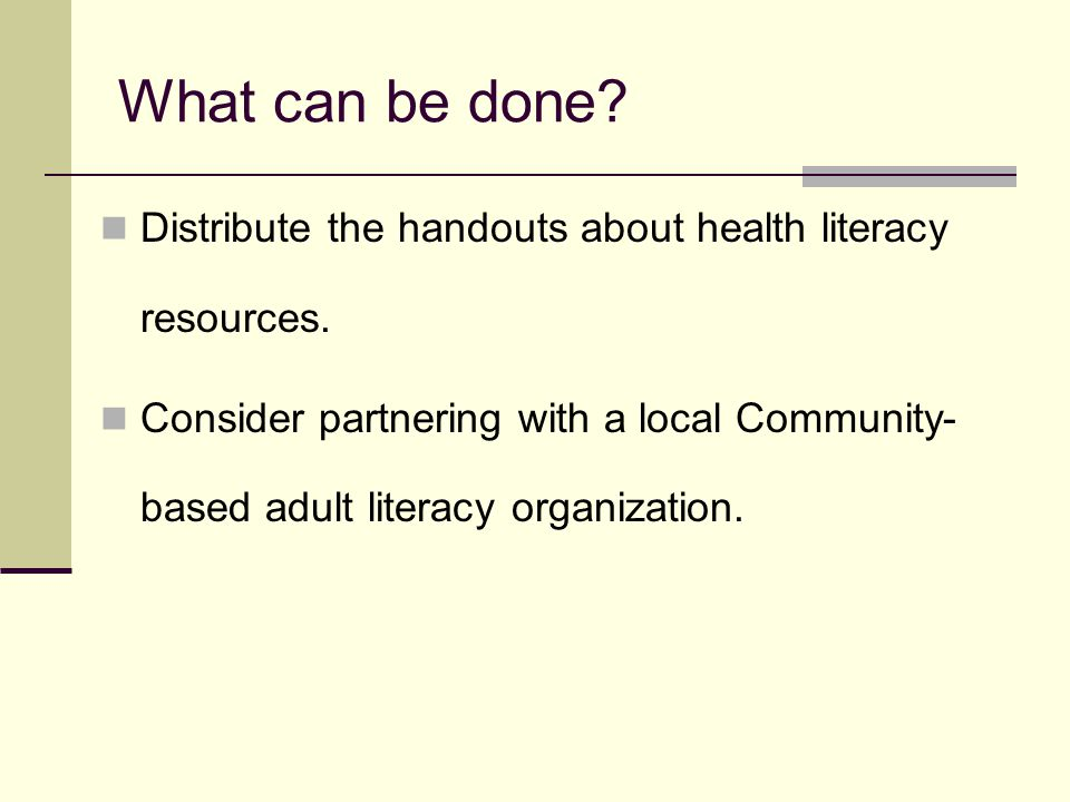 What can be done. Distribute the handouts about health literacy resources.