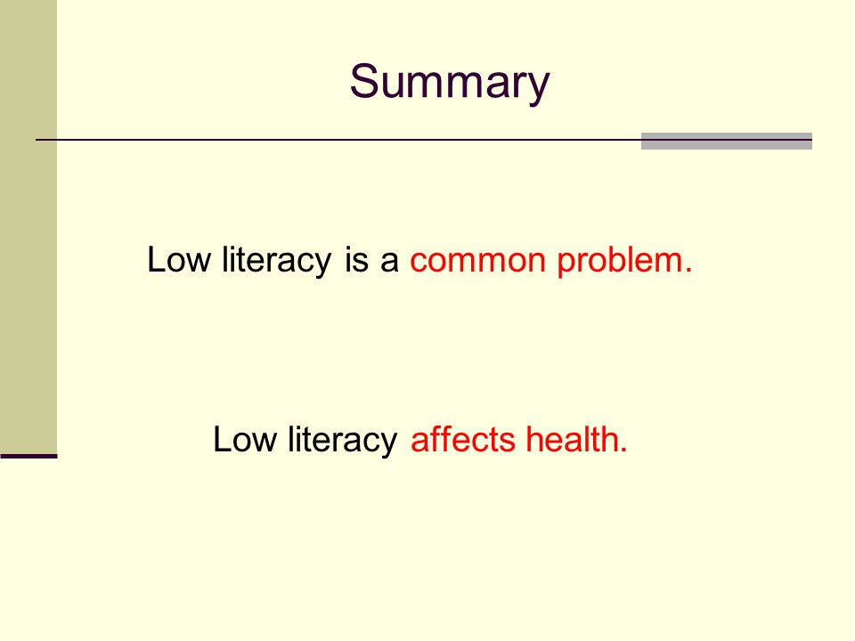 Summary Low literacy is a common problem. Low literacy affects health.