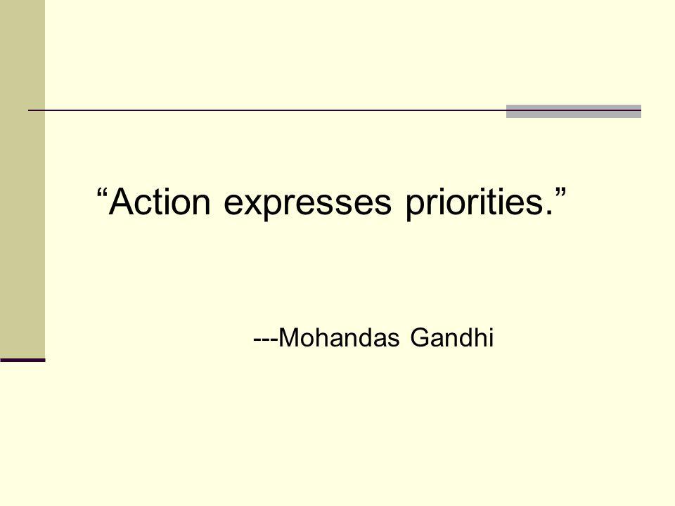 Action expresses priorities. ---Mohandas Gandhi