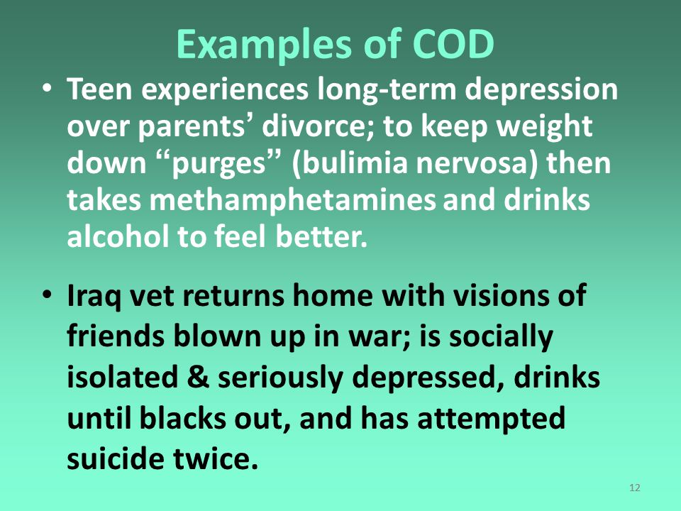 12 Examples of COD Teen experiences long-term depression over parents' divorce; to keep weight down purges (bulimia nervosa) then takes methamphetamines and drinks alcohol to feel better.