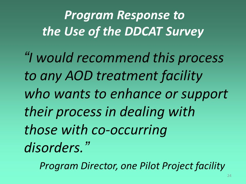 24 Program Response to the Use of the DDCAT Survey I would recommend this process to any AOD treatment facility who wants to enhance or support their process in dealing with those with co-occurring disorders. Program Director, one Pilot Project facility