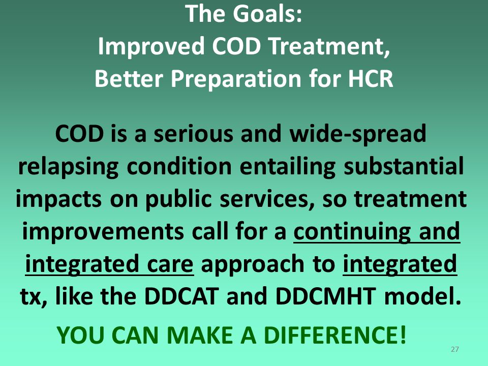 27 The Goals: Improved COD Treatment, Better Preparation for HCR COD is a serious and wide-spread relapsing condition entailing substantial impacts on public services, so treatment improvements call for a continuing and integrated care approach to integrated tx, like the DDCAT and DDCMHT model.