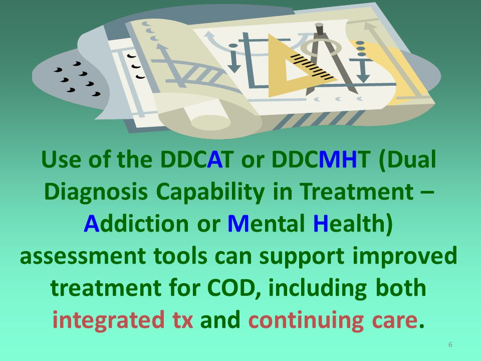 6 Use of the DDCAT or DDCMHT (Dual Diagnosis Capability in Treatment – Addiction or Mental Health) assessment tools can support improved treatment for COD, including both integrated tx and continuing care.