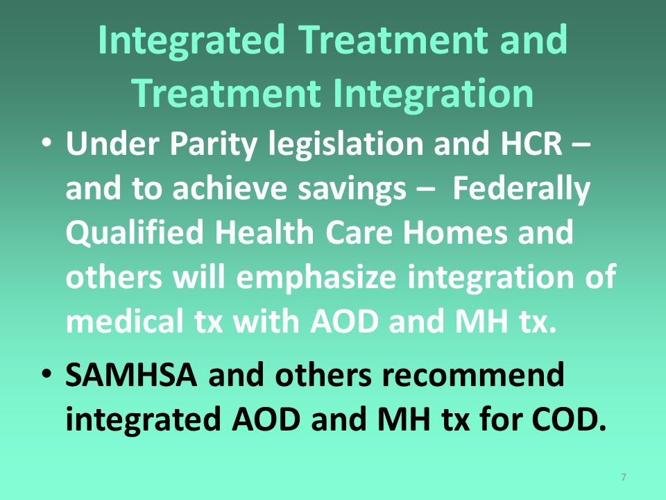 7 Integrated Treatment and Treatment Integration Under Parity legislation and HCR – and to achieve savings – Federally Qualified Health Care Homes and others will emphasize integration of medical tx with AOD and MH tx.