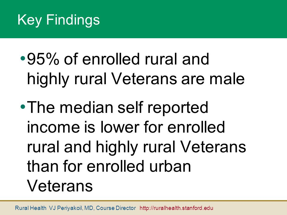 Rural Health VJ Periyakoil, MD, Course Director http://ruralhealth.stanford.edu Key Findings 95% of enrolled rural and highly rural Veterans are male