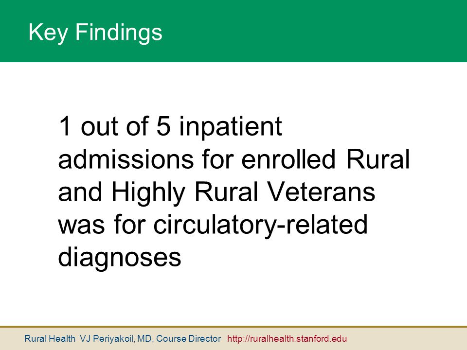 Rural Health VJ Periyakoil, MD, Course Director http://ruralhealth.stanford.edu Key Findings 1 out of 5 inpatient admissions for enrolled Rural and Hi