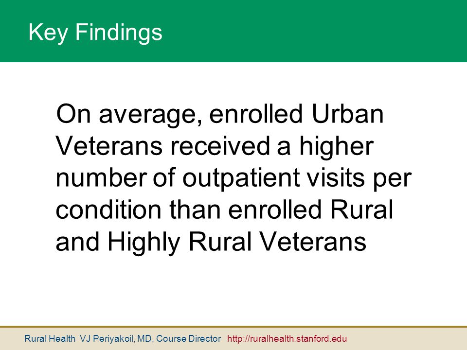 Rural Health VJ Periyakoil, MD, Course Director http://ruralhealth.stanford.edu On average, enrolled Urban Veterans received a higher number of outpat