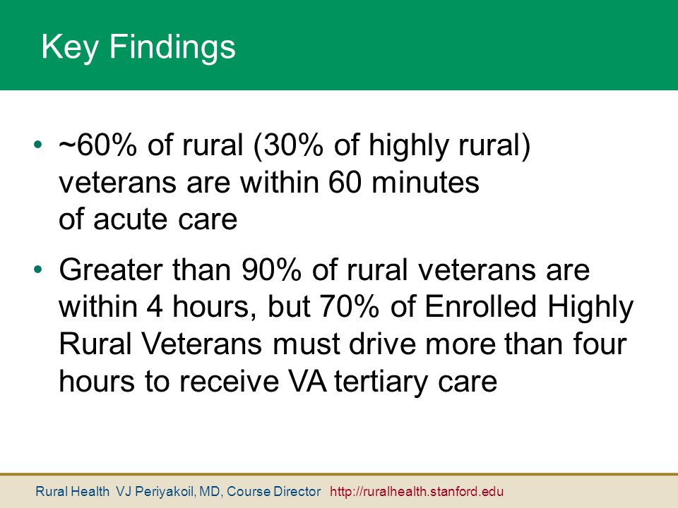 Rural Health VJ Periyakoil, MD, Course Director http://ruralhealth.stanford.edu Key Findings ~60% of rural (30% of highly rural) veterans are within 6