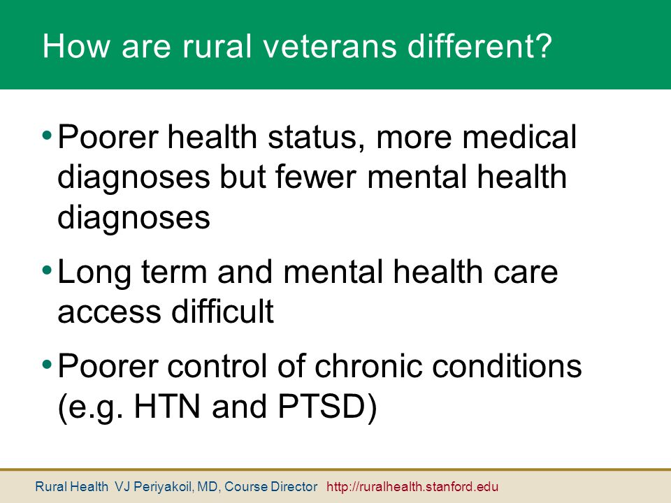 Rural Health VJ Periyakoil, MD, Course Director http://ruralhealth.stanford.edu How are rural veterans different? Poorer health status, more medical d