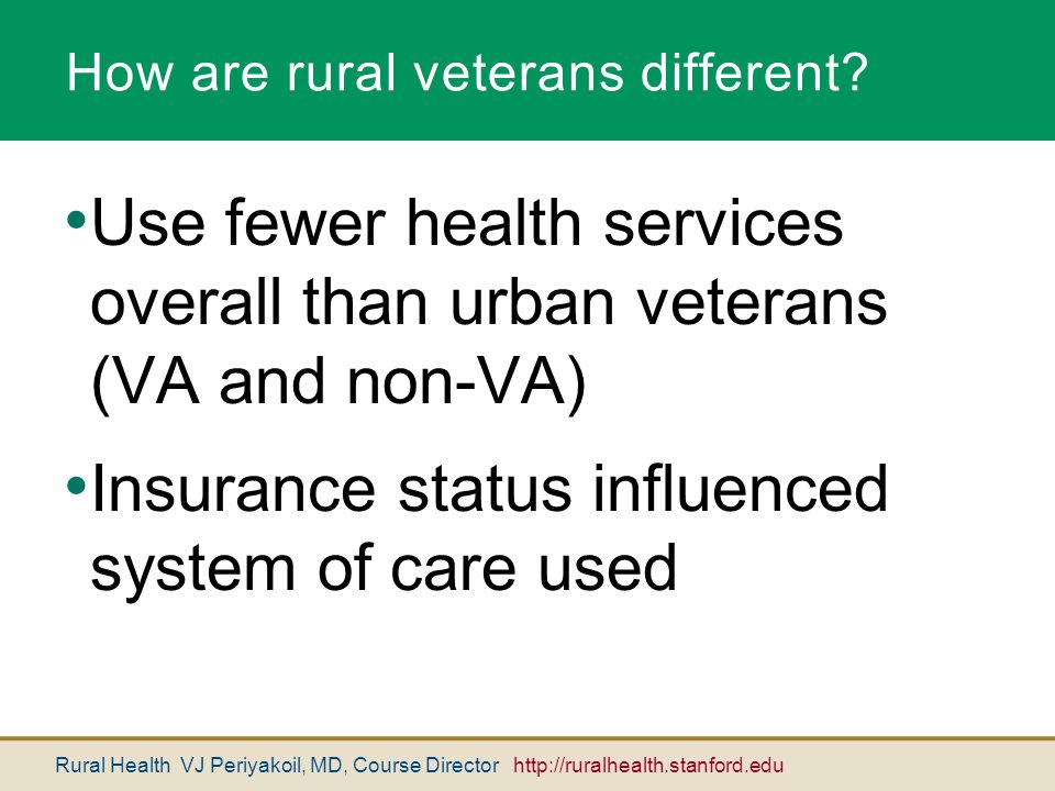 Rural Health VJ Periyakoil, MD, Course Director http://ruralhealth.stanford.edu How are rural veterans different? Use fewer health services overall th