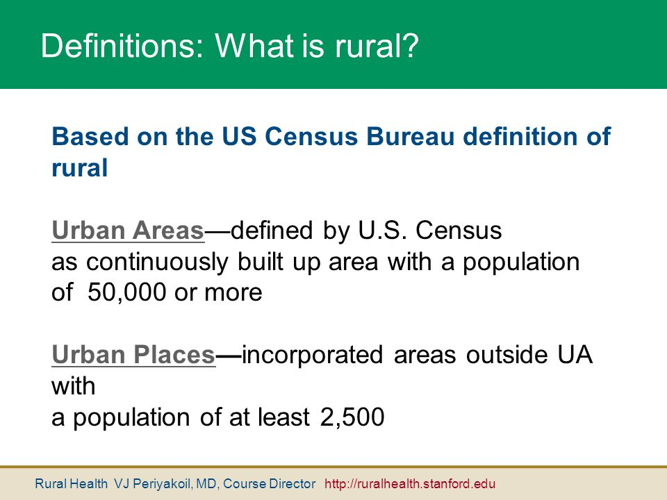 Rural Health VJ Periyakoil, MD, Course Director http://ruralhealth.stanford.edu Definitions: What is rural? Based on the US Census Bureau definition o