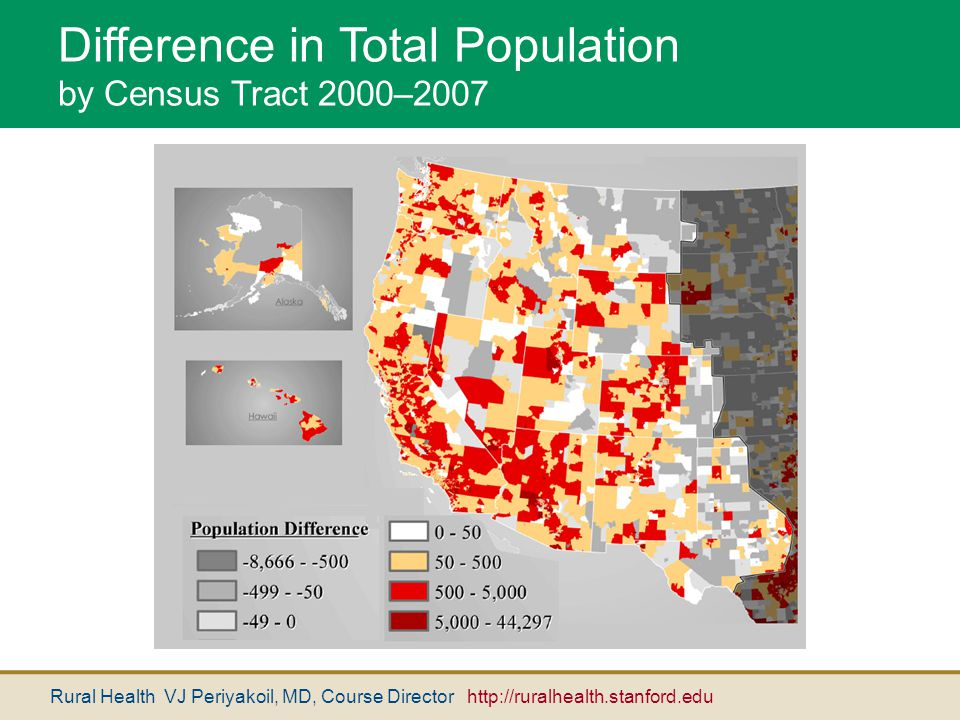 Rural Health VJ Periyakoil, MD, Course Director http://ruralhealth.stanford.edu Difference in Total Population by Census Tract 2000–2007