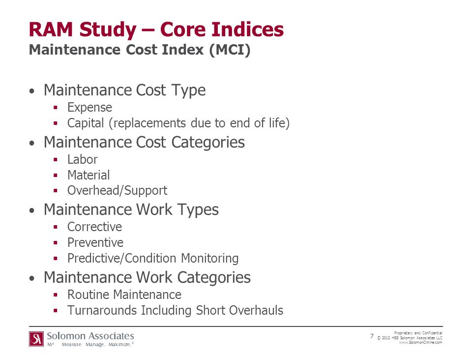 Proprietary and Confidential © 2012 HSB Solomon Associates LLC www.SolomonOnline.com 7 RAM Study – Core Indices Maintenance Cost Index (MCI) Maintenance Cost Type  Expense  Capital (replacements due to end of life) Maintenance Cost Categories  Labor  Material  Overhead/Support Maintenance Work Types  Corrective  Preventive  Predictive/Condition Monitoring Maintenance Work Categories  Routine Maintenance  Turnarounds Including Short Overhauls