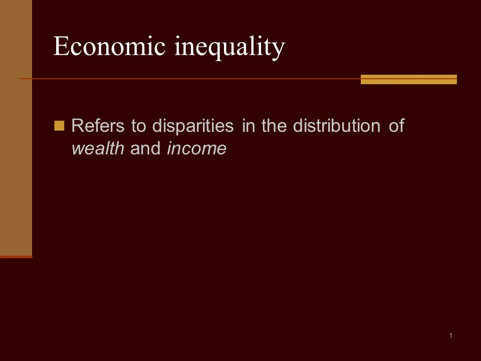 1 Economic inequality Refers to disparities in the distribution of wealth and income