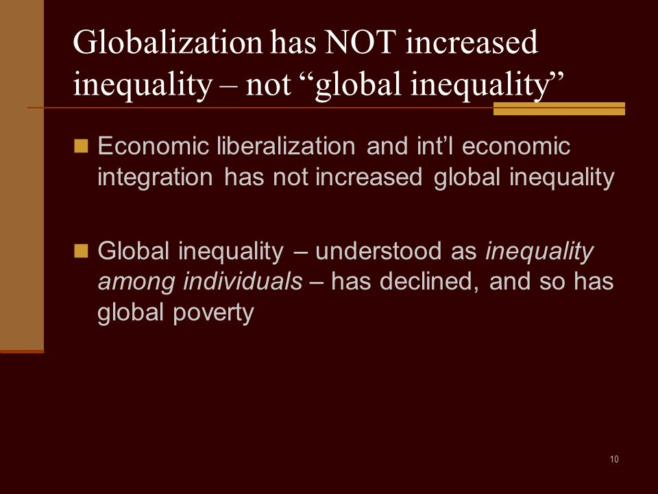10 Globalization has NOT increased inequality – not global inequality Economic liberalization and int'l economic integration has not increased global inequality Global inequality – understood as inequality among individuals – has declined, and so has global poverty