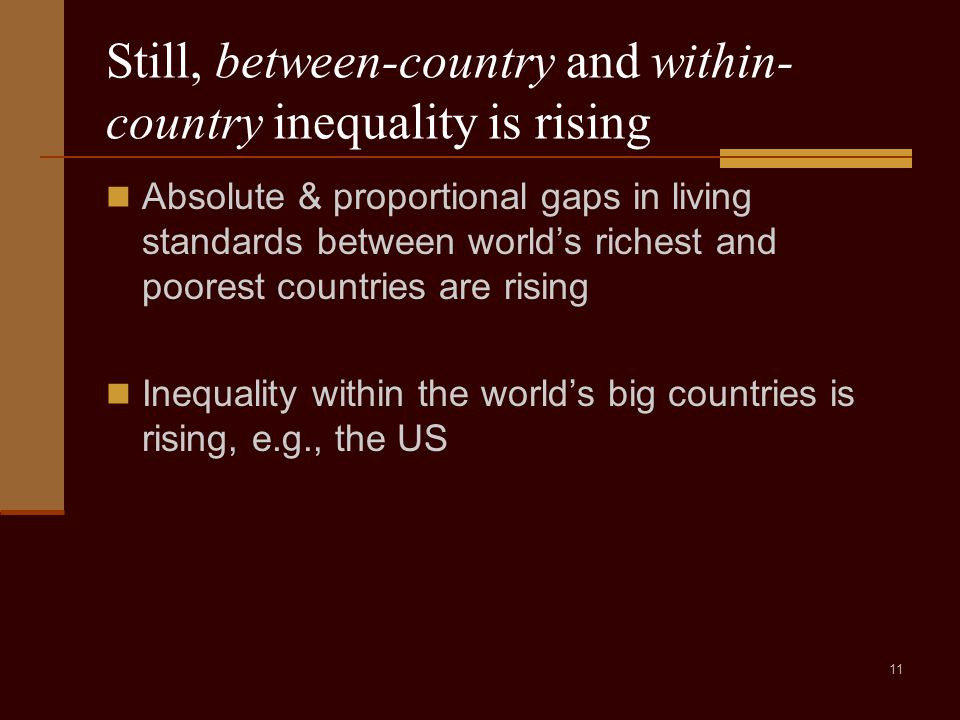 11 Still, between-country and within- country inequality is rising Absolute & proportional gaps in living standards between world's richest and poorest countries are rising Inequality within the world's big countries is rising, e.g., the US
